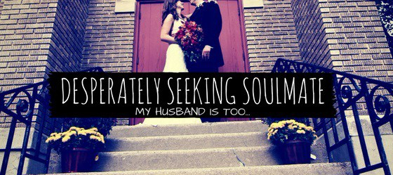 Desperately Seeking Soulmate (My Husband is too…)